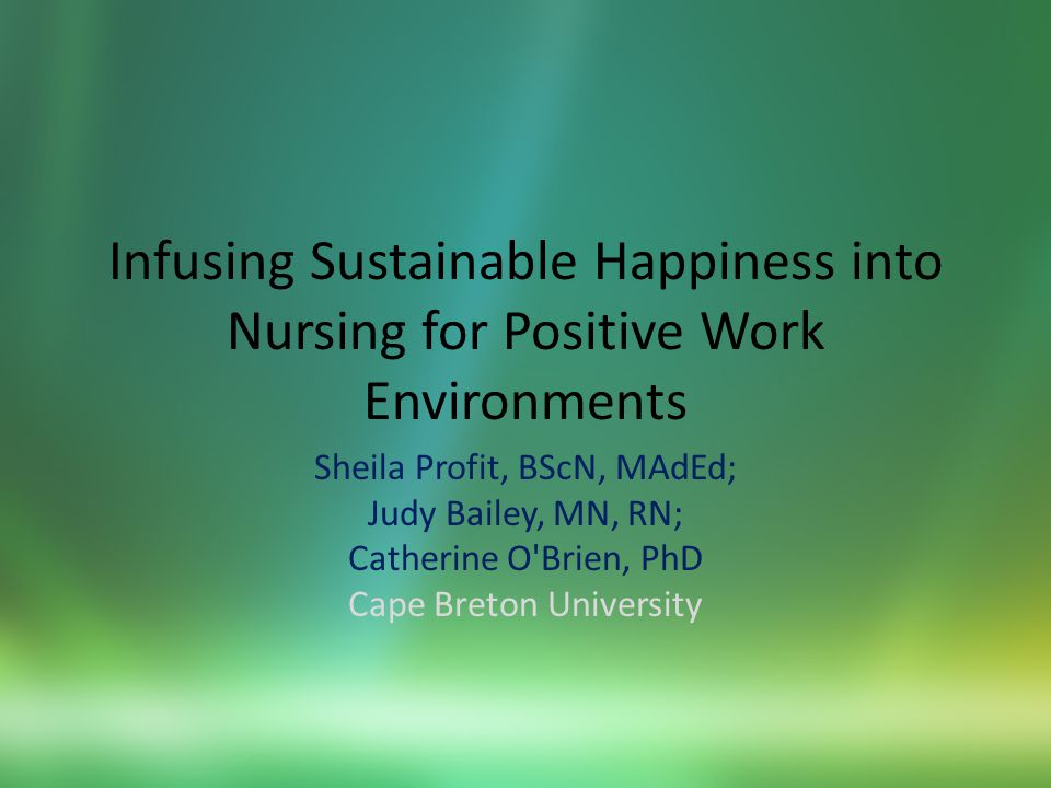 Infusing Sustainable Happiness into Nursing for Positive Work Environments Sheila Profit, BScN, MAdEd; Judy Bailey, MN, RN; Catherine O Brien, PhD Cape Breton University