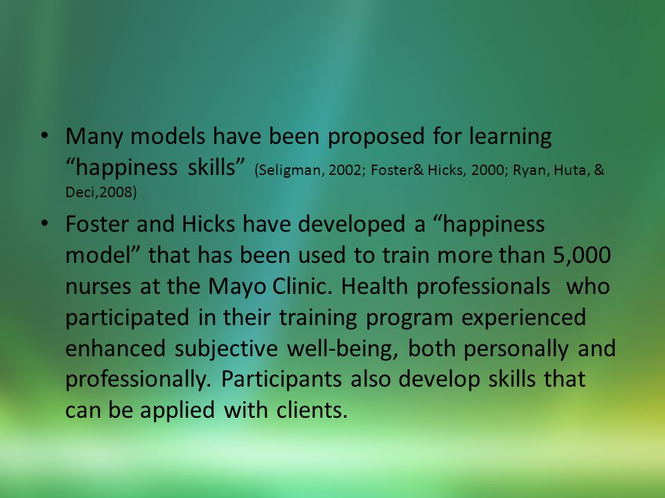 Many models have been proposed for learning happiness skills (Seligman, 2002; Foster& Hicks, 2000; Ryan, Huta, & Deci,2008) Foster and Hicks have developed a happiness model that has been used to train more than 5,000 nurses at the Mayo Clinic.