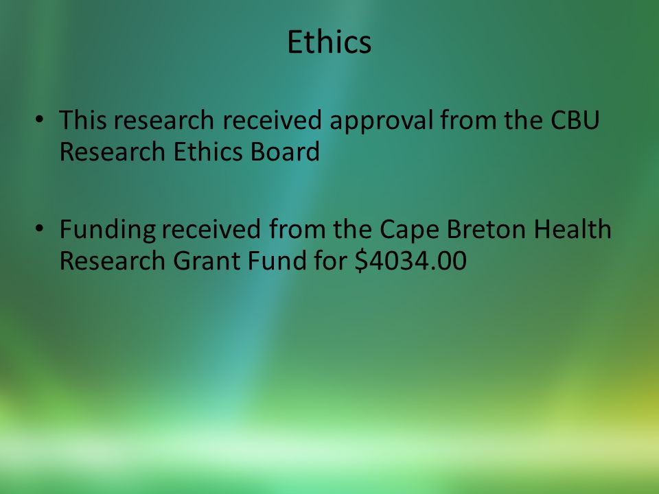 Ethics This research received approval from the CBU Research Ethics Board Funding received from the Cape Breton Health Research Grant Fund for $4034.00