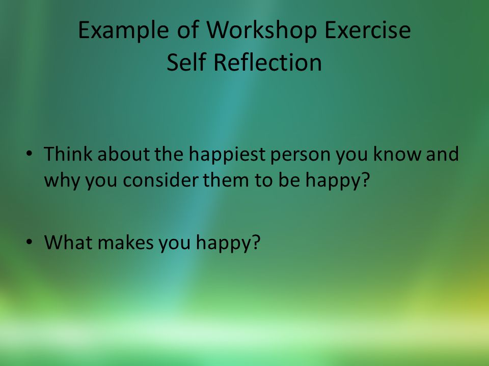 Example of Workshop Exercise Self Reflection Think about the happiest person you know and why you consider them to be happy.