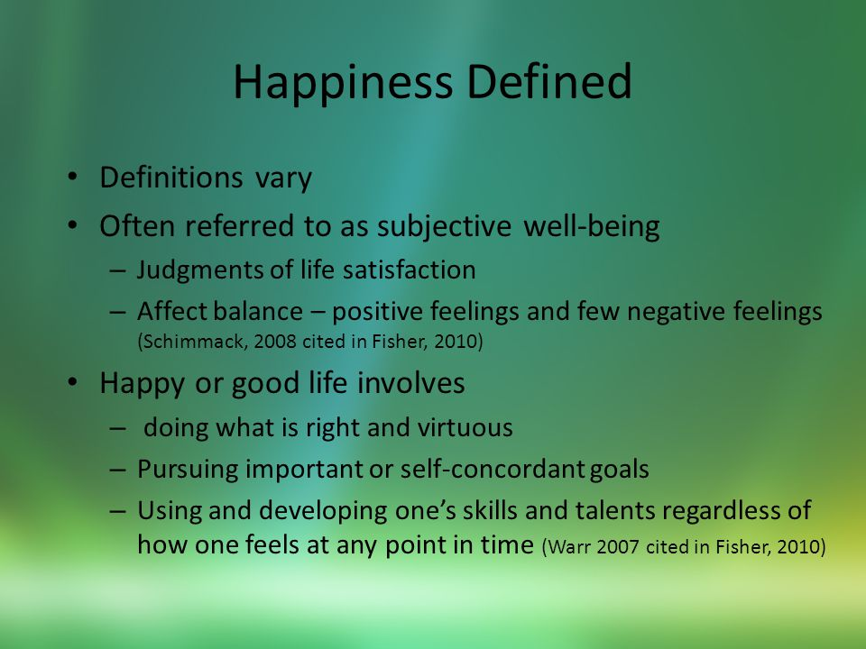 The Nine Choices Towards Happiness (Foster & Hicks) 1.Intention – the active desire and commitment to be happy and the decision to consciously choose attitudes and behaviours that lead to happiness over unhappiness 2.Accountability – the choice to create the life you want to live, to assume personal responsibility for your actions, thoughts and feelings and the emphatic refusal to blame others or view yourself as a victim 3.Identification- the ongoing process of looking deeply within yourself to assess what makes you uniquely happy, apart from what you are told be others should make you happy