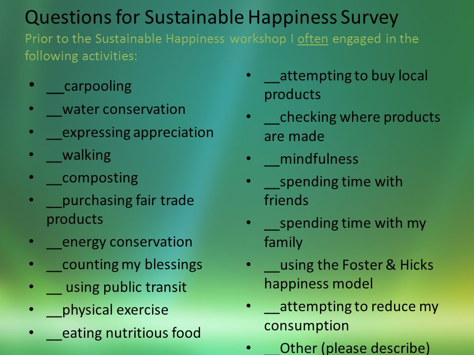 Questions for Sustainable Happiness Survey Prior to the Sustainable Happiness workshop I often engaged in the following activities: __ carpooling __water conservation __expressing appreciation __walking __composting __purchasing fair trade products __energy conservation __counting my blessings __ using public transit __physical exercise __eating nutritious food __attempting to buy local products __checking where products are made __mindfulness __spending time with friends __spending time with my family __using the Foster & Hicks happiness model __attempting to reduce my consumption __Other (please describe)