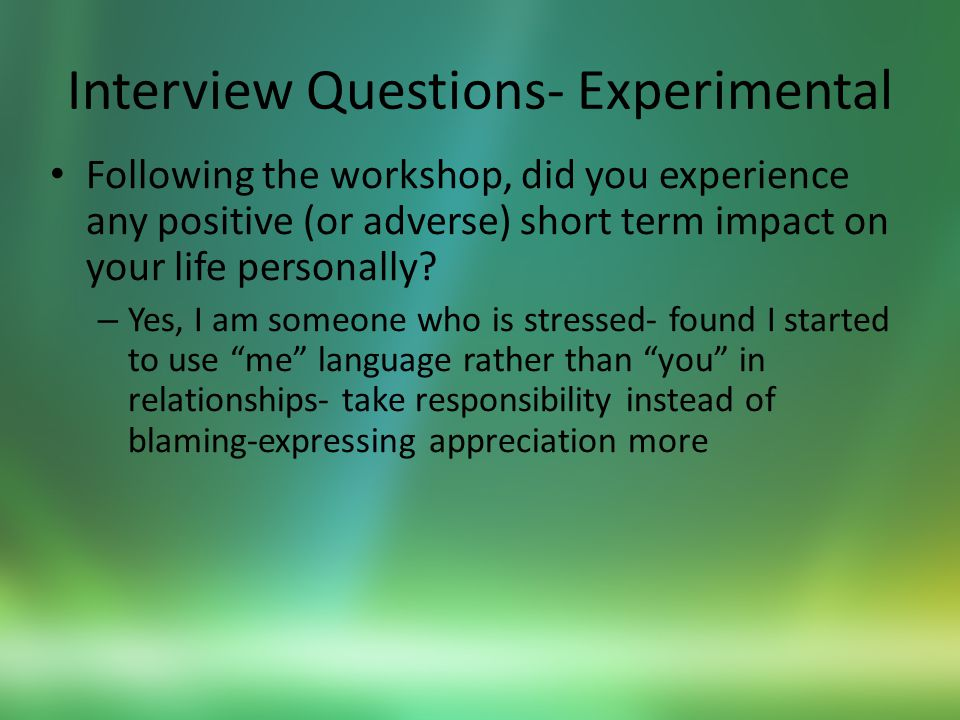Interview Questions- Experimental Following the workshop, did you experience any positive (or adverse) short term impact on your life personally.