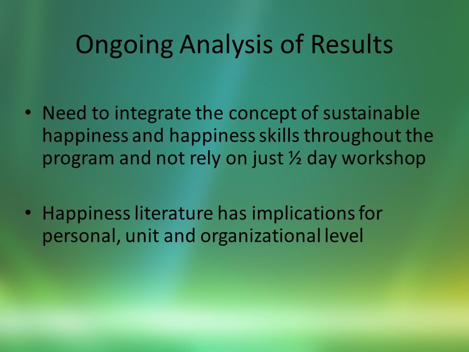 Ongoing Analysis of Results Need to integrate the concept of sustainable happiness and happiness skills throughout the program and not rely on just ½ day workshop Happiness literature has implications for personal, unit and organizational level