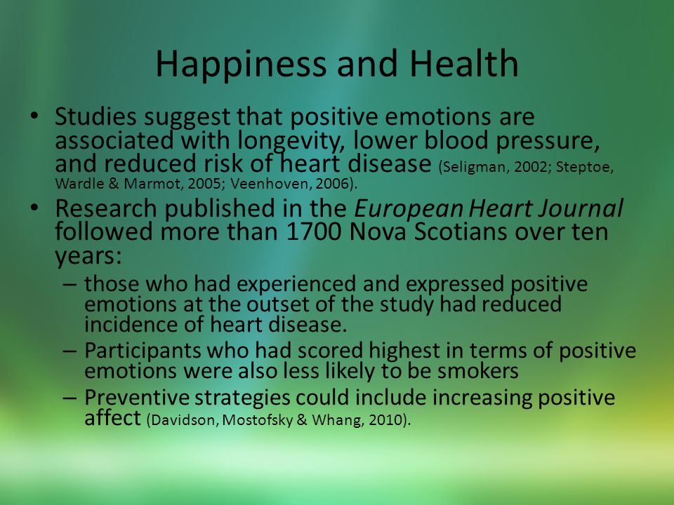 Happiness and Health Studies suggest that positive emotions are associated with longevity, lower blood pressure, and reduced risk of heart disease (Seligman, 2002; Steptoe, Wardle & Marmot, 2005; Veenhoven, 2006).