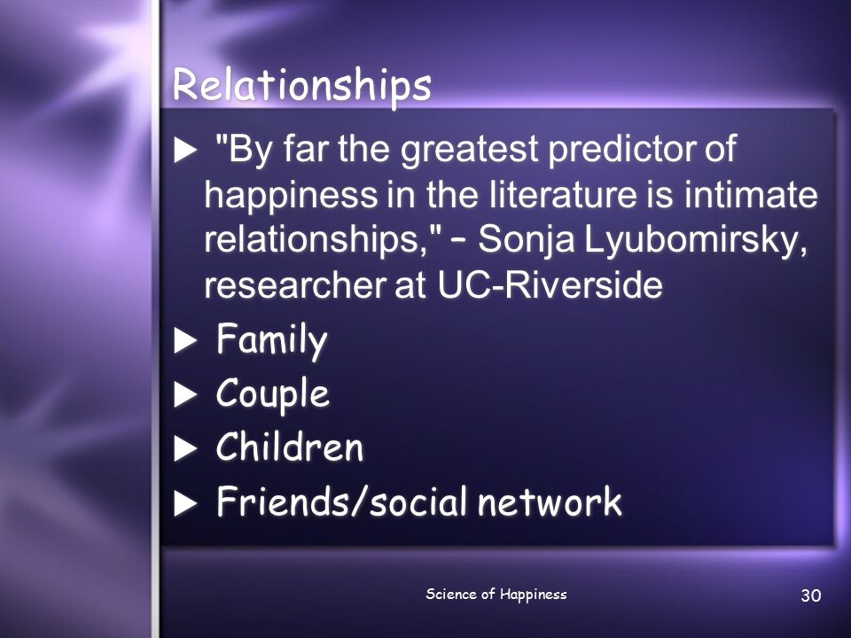 Science of Happiness 31 Social connections and happiness Countless studies document the link between society and psyche: people who have close friends and confidants, friendly neighbors, and supportive co-workers are less likely to experience sadness, loneliness, low self- esteem, and problems with eating and sleeping.