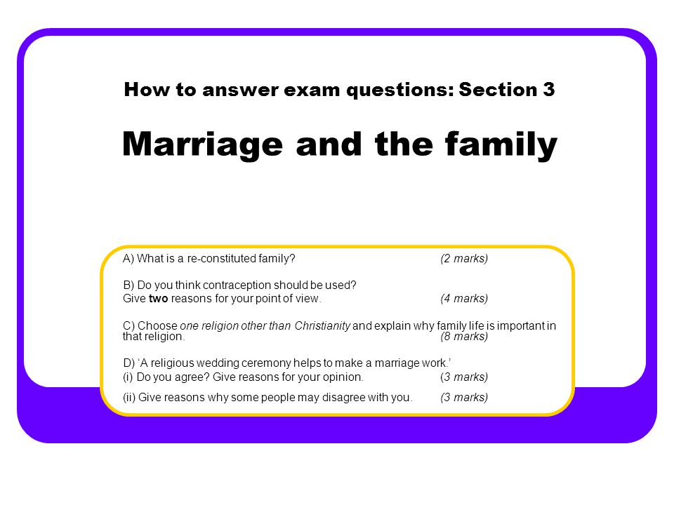 How to answer exam questions: Section 3 Marriage and the family A) What is a re-constituted family?(2 marks) B) Do you think contraception should be used.