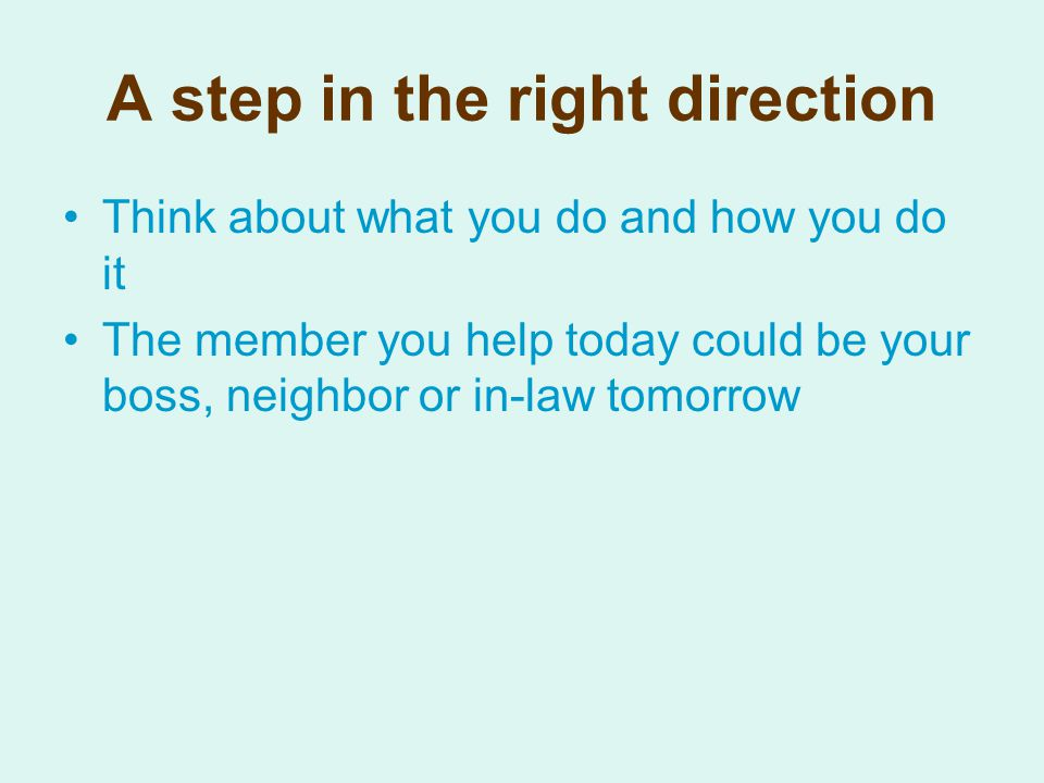 A step in the right direction Think about what you do and how you do it The member you help today could be your boss, neighbor or in-law tomorrow