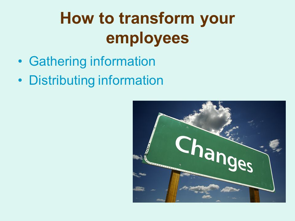 How to transform your employees Gathering information Distributing information