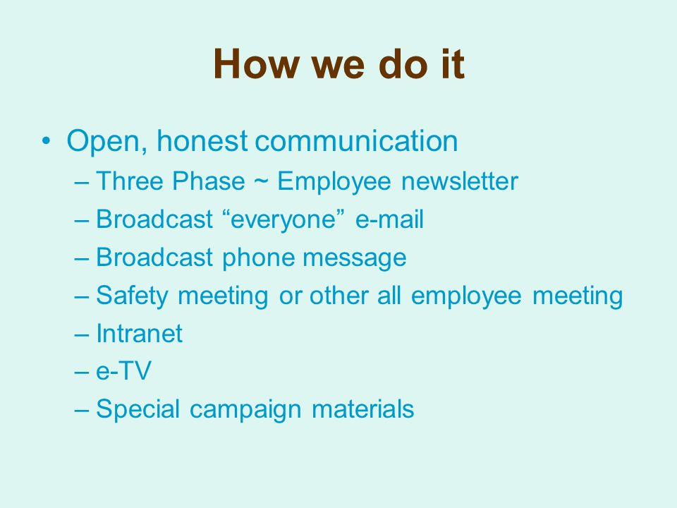 How we do it Open, honest communication –Three Phase ~ Employee newsletter –Broadcast everyone e-mail –Broadcast phone message –Safety meeting or other all employee meeting –Intranet –e-TV –Special campaign materials