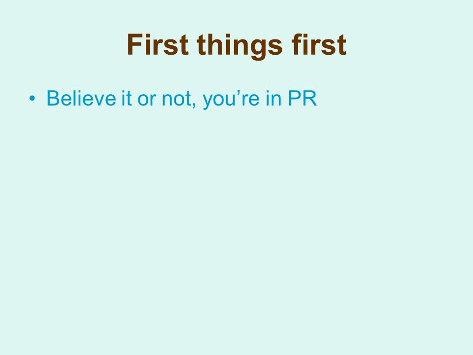 First things first Believe it or not, you're in PR
