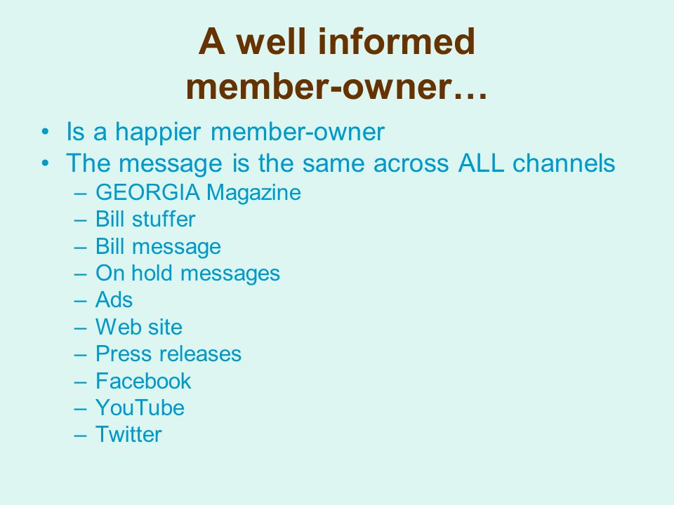 A well informed member-owner… Is a happier member-owner The message is the same across ALL channels –GEORGIA Magazine –Bill stuffer –Bill message –On hold messages –Ads –Web site –Press releases –Facebook –YouTube –Twitter