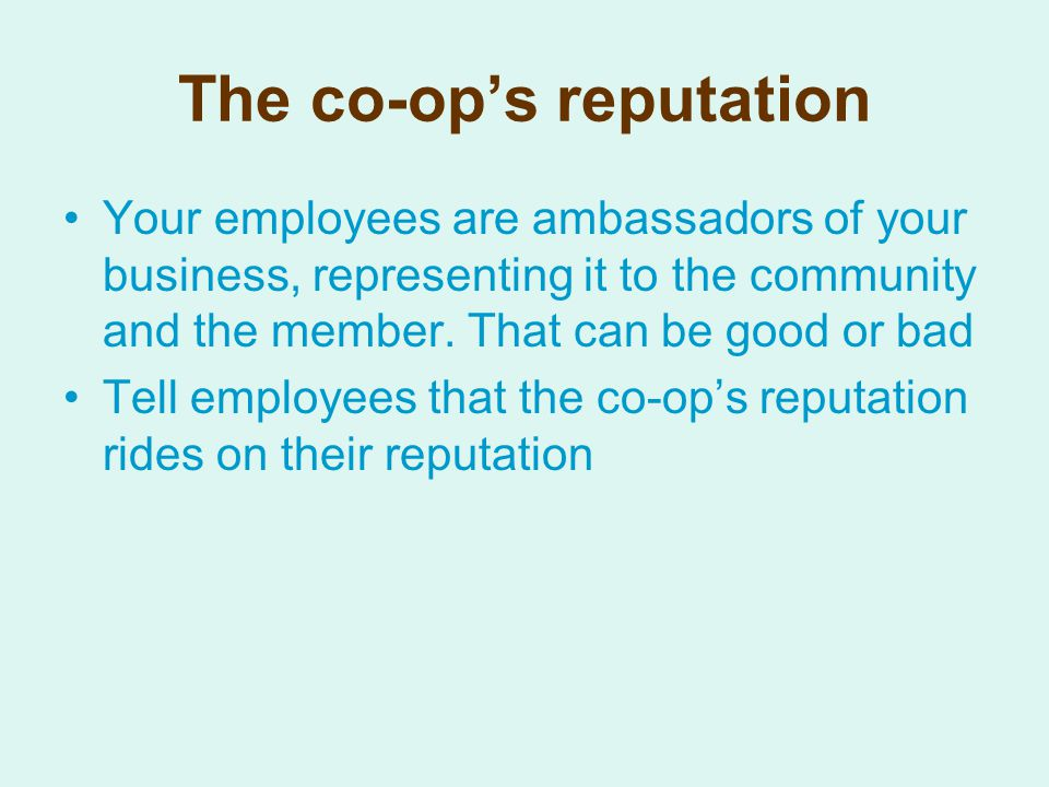 The co-op's reputation Your employees are ambassadors of your business, representing it to the community and the member.