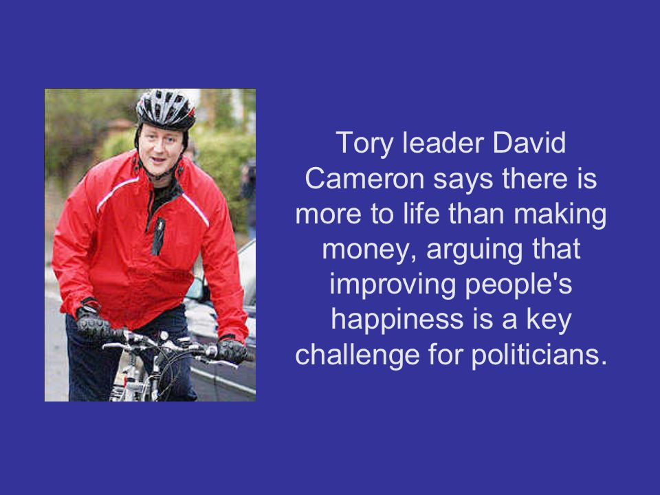 Tory leader David Cameron says there is more to life than making money, arguing that improving people s happiness is a key challenge for politicians.