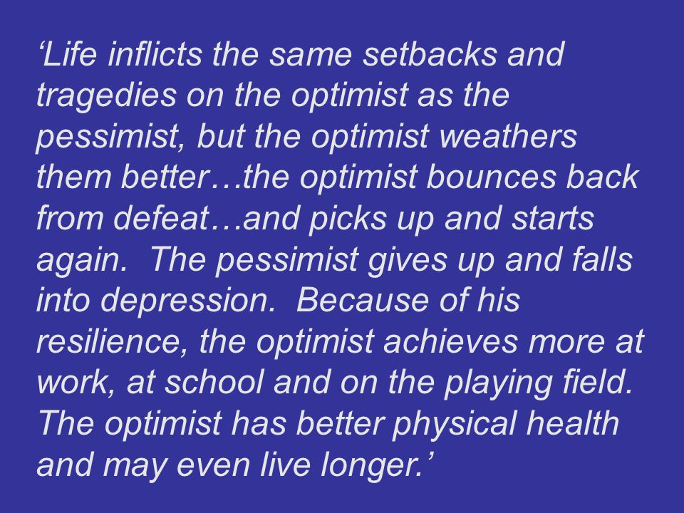 'Life inflicts the same setbacks and tragedies on the optimist as the pessimist, but the optimist weathers them better…the optimist bounces back from defeat…and picks up and starts again.