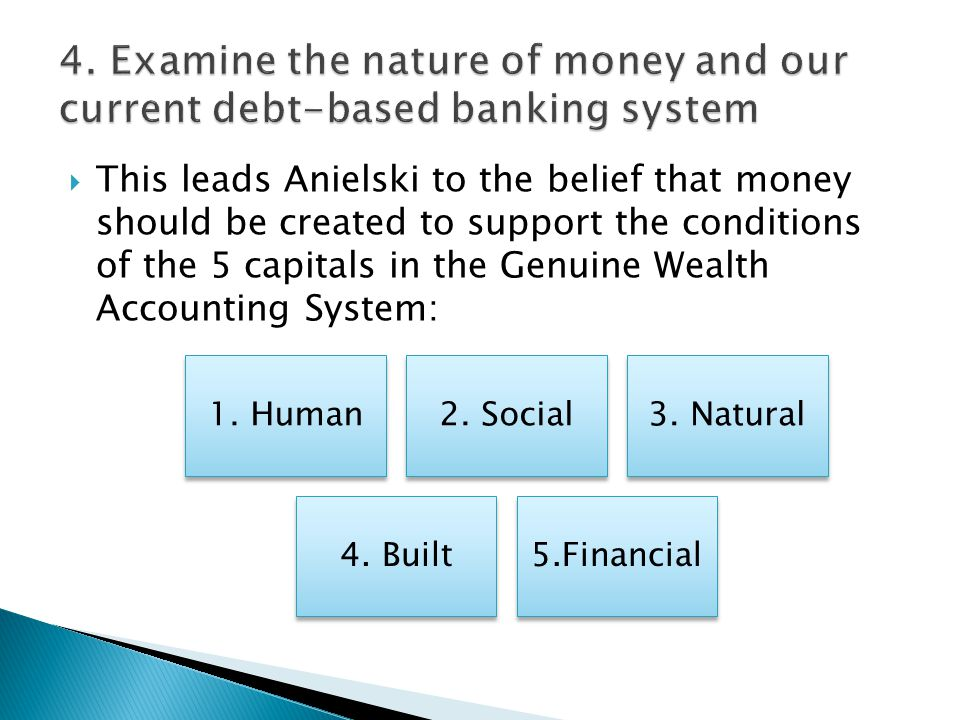  This leads Anielski to the belief that money should be created to support the conditions of the 5 capitals in the Genuine Wealth Accounting System: 1.