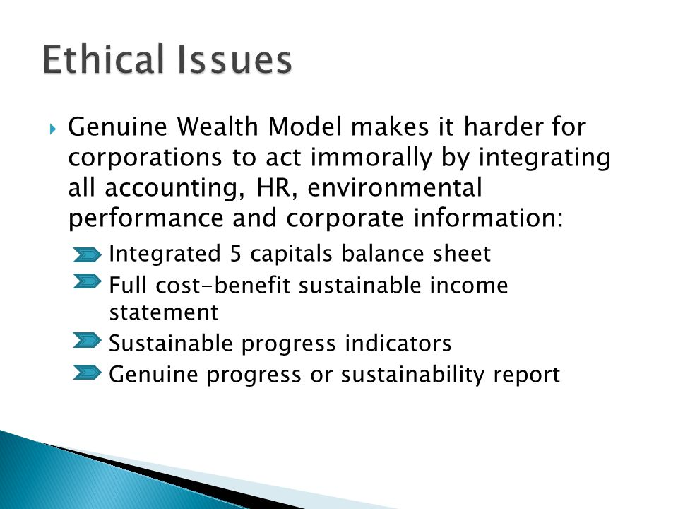  Genuine Wealth Model makes it harder for corporations to act immorally by integrating all accounting, HR, environmental performance and corporate information: Integrated 5 capitals balance sheet Full cost-benefit sustainable income statement Sustainable progress indicators Genuine progress or sustainability report
