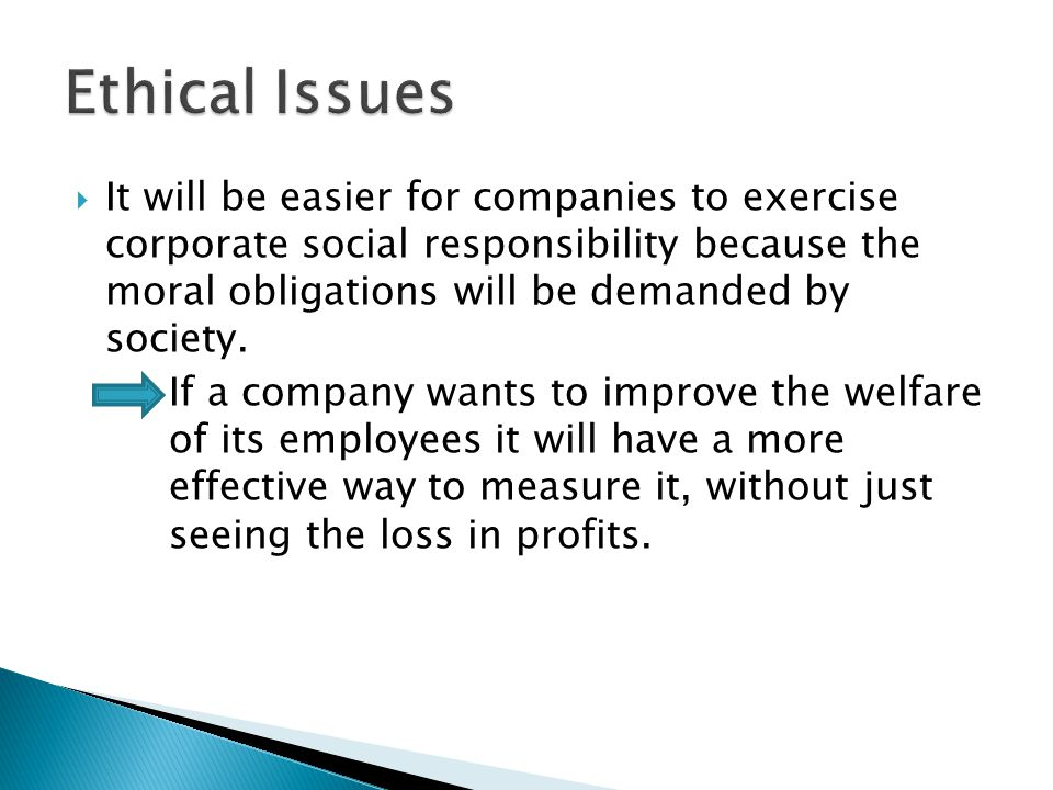  It will be easier for companies to exercise corporate social responsibility because the moral obligations will be demanded by society.