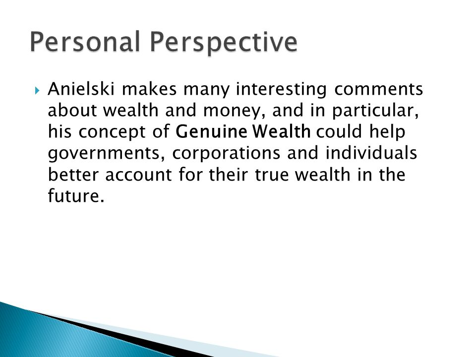  Anielski makes many interesting comments about wealth and money, and in particular, his concept of Genuine Wealth could help governments, corporations and individuals better account for their true wealth in the future.