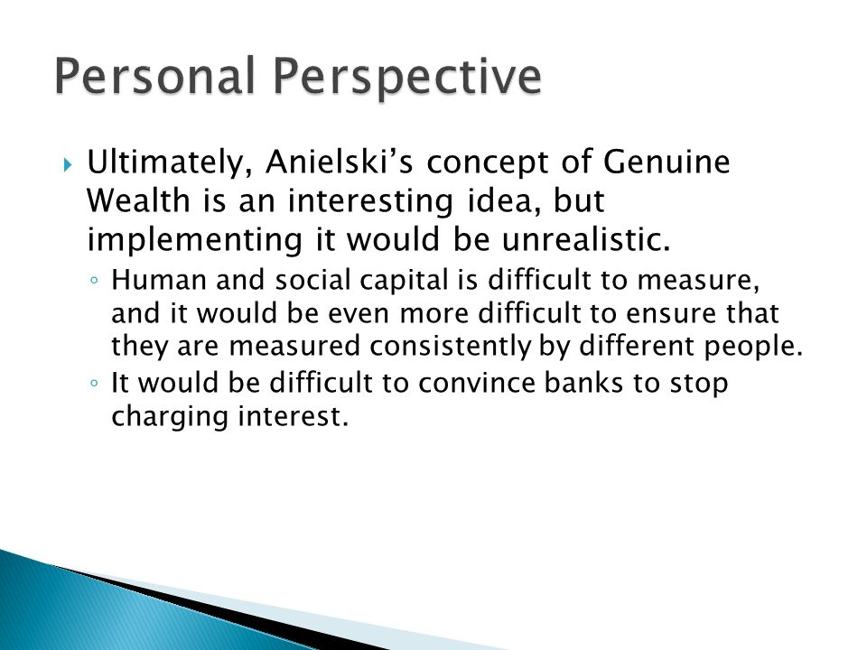  Ultimately, Anielski's concept of Genuine Wealth is an interesting idea, but implementing it would be unrealistic.