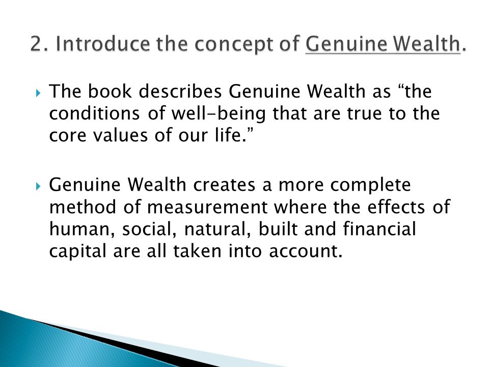  The book describes Genuine Wealth as the conditions of well-being that are true to the core values of our life.  Genuine Wealth creates a more complete method of measurement where the effects of human, social, natural, built and financial capital are all taken into account.