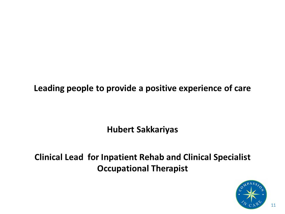 Leading people to provide a positive experience of care Hubert Sakkariyas Clinical Lead for Inpatient Rehab and Clinical Specialist Occupational Therapist 11