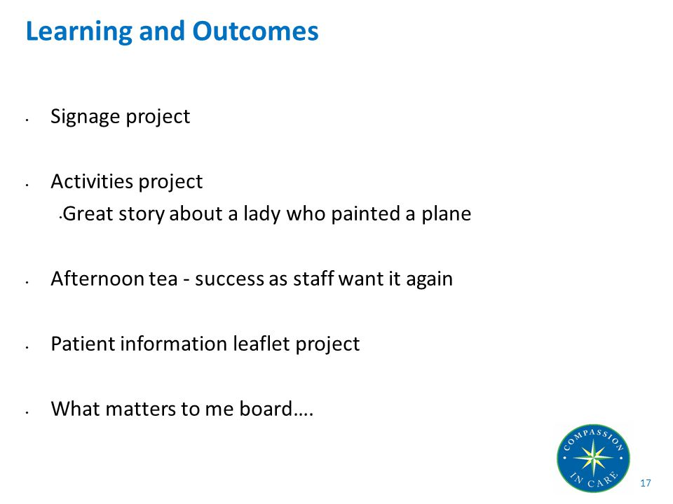 Signage project Activities project Great story about a lady who painted a plane Afternoon tea - success as staff want it again Patient information leaflet project What matters to me board….
