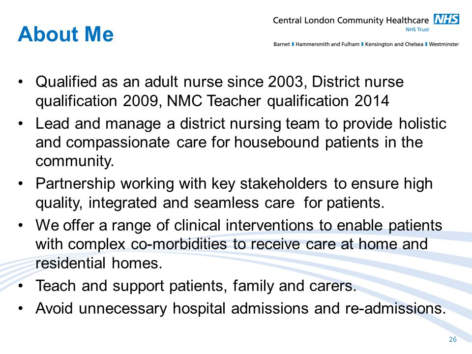 Qualified as an adult nurse since 2003, District nurse qualification 2009, NMC Teacher qualification 2014 Lead and manage a district nursing team to provide holistic and compassionate care for housebound patients in the community.