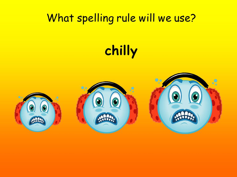 What spelling rule will we use? chilly