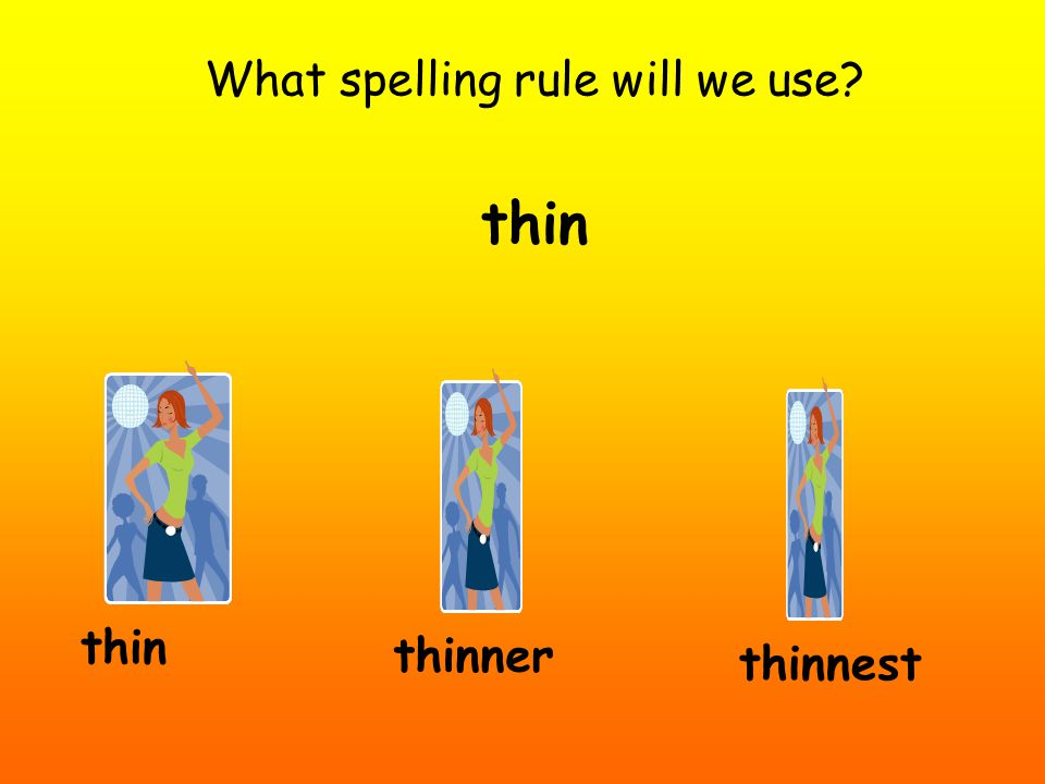 What spelling rule will we use? thin thinner thinnest