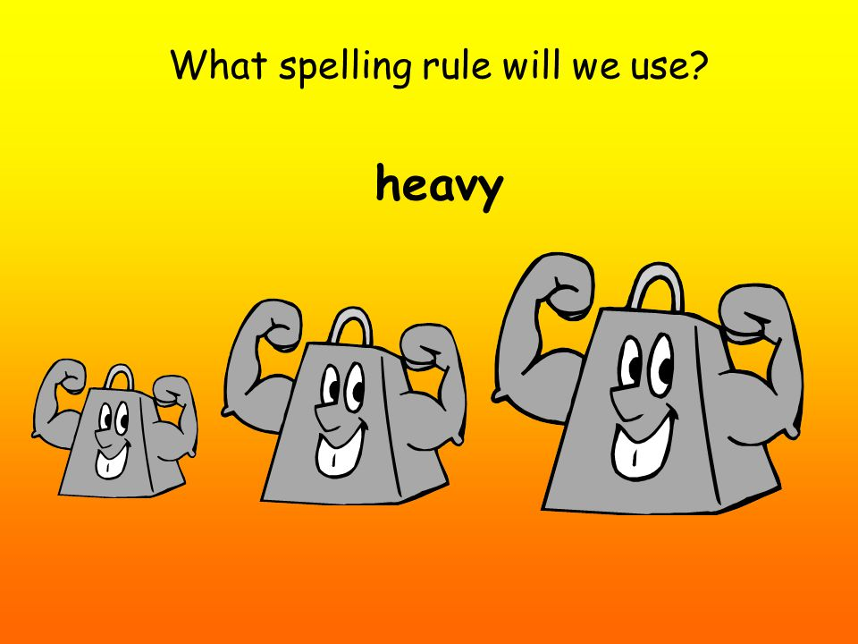What spelling rule will we use heavy
