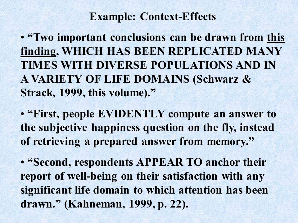 Example: Context-Effects In a well-known example, Strack, Martin, and Schwarz (1988) presented the following two questions consecutively in a survey administered to students: 'How happy are you ' and, 'How many dates did you have last month' The correlation was.12 when the general happiness question came first, but when the dating question came first, the correlation rose to.66 (Kahneman, 1999, p.