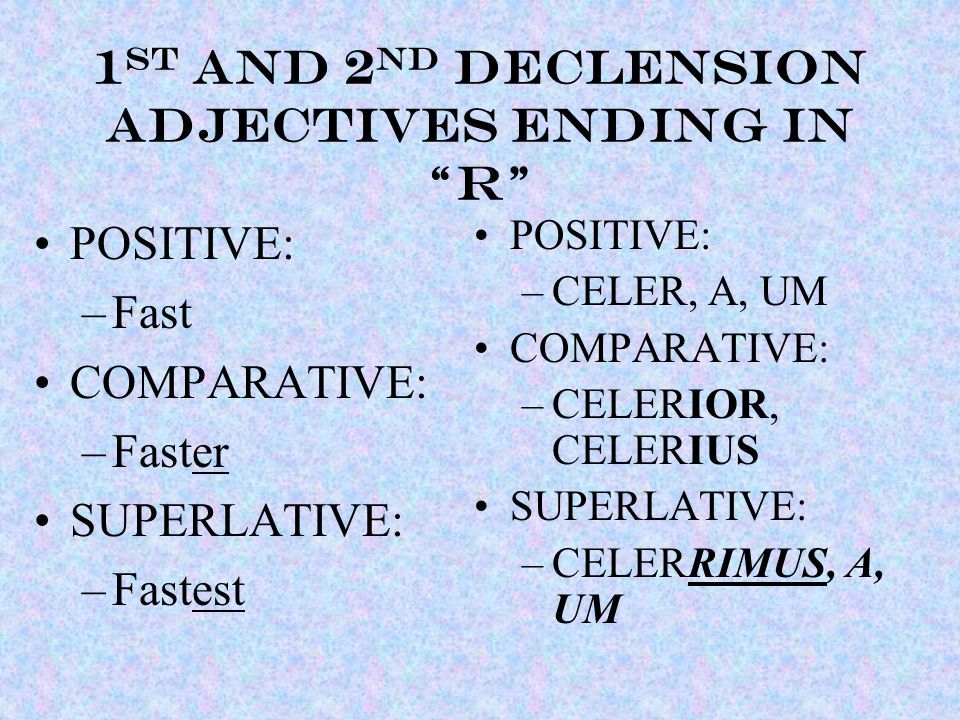 1 st and 2 nd declension ADJECTIVEs ending in R POSITIVE: –Fast COMPARATIVE: –Faster SUPERLATIVE: –Fastest POSITIVE: –CELER, A, UM COMPARATIVE: –CELERIOR, CELERIUS SUPERLATIVE: –CELERRIMUS, A, UM