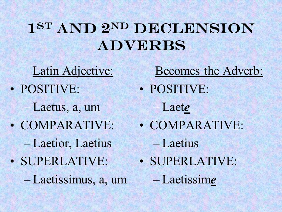 1 st and 2 nd declension ADVERBS Latin Adjective: POSITIVE: –Laetus, a, um COMPARATIVE: –Laetior, Laetius SUPERLATIVE: –Laetissimus, a, um Becomes the Adverb: POSITIVE: –Laete COMPARATIVE: –Laetius SUPERLATIVE: –Laetissime