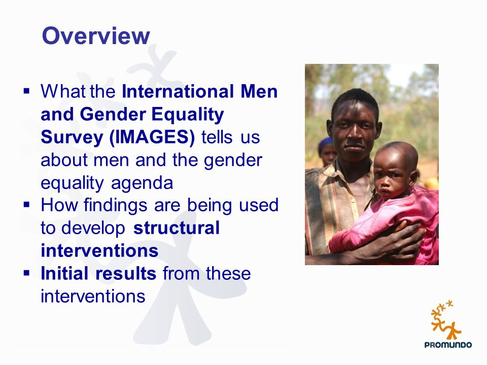 Overview  What the International Men and Gender Equality Survey (IMAGES) tells us about men and the gender equality agenda  How findings are being used to develop structural interventions  Initial results from these interventions