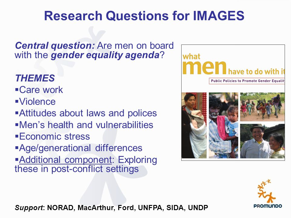 Research Questions for IMAGES Central question: Are men on board with the gender equality agenda? THEMES  Care work  Violence  Attitudes about laws