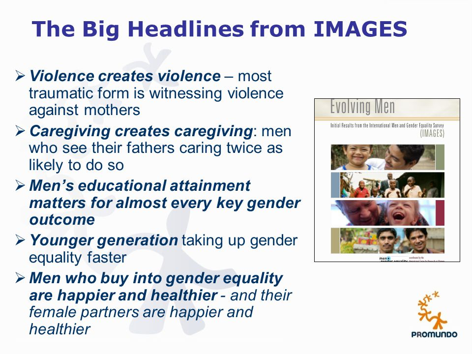 The Big Headlines from IMAGES  Violence creates violence – most traumatic form is witnessing violence against mothers  Caregiving creates caregiving: men who see their fathers caring twice as likely to do so  Men's educational attainment matters for almost every key gender outcome  Younger generation taking up gender equality faster  Men who buy into gender equality are happier and healthier - and their female partners are happier and healthier