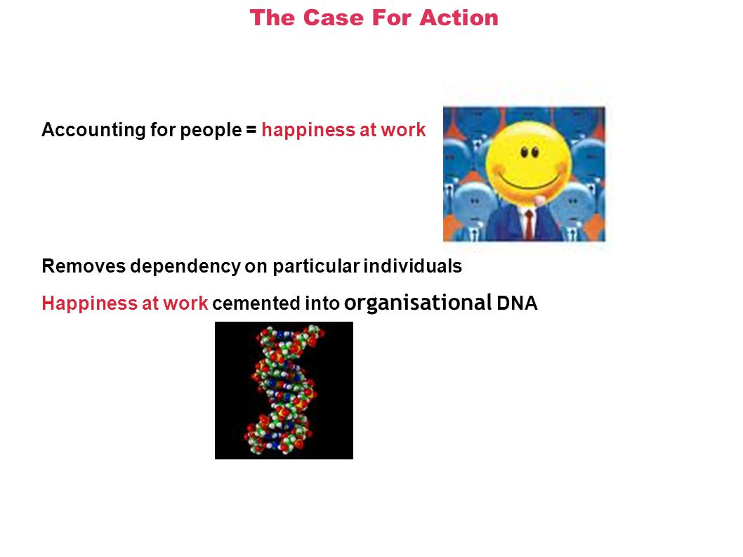 The Case For Action Accounting for people = happiness at work Removes dependency on particular individuals Happiness at work cemented into organisational DNA