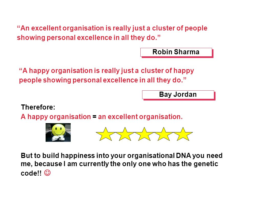 An excellent organisation is really just a cluster of people showing personal excellence in all they do. Robin Sharma A happy organisation is really just a cluster of happy people showing personal excellence in all they do. Bay Jordan But to build happiness into your organisational DNA you need me, because I am currently the only one who has the genetic code!.