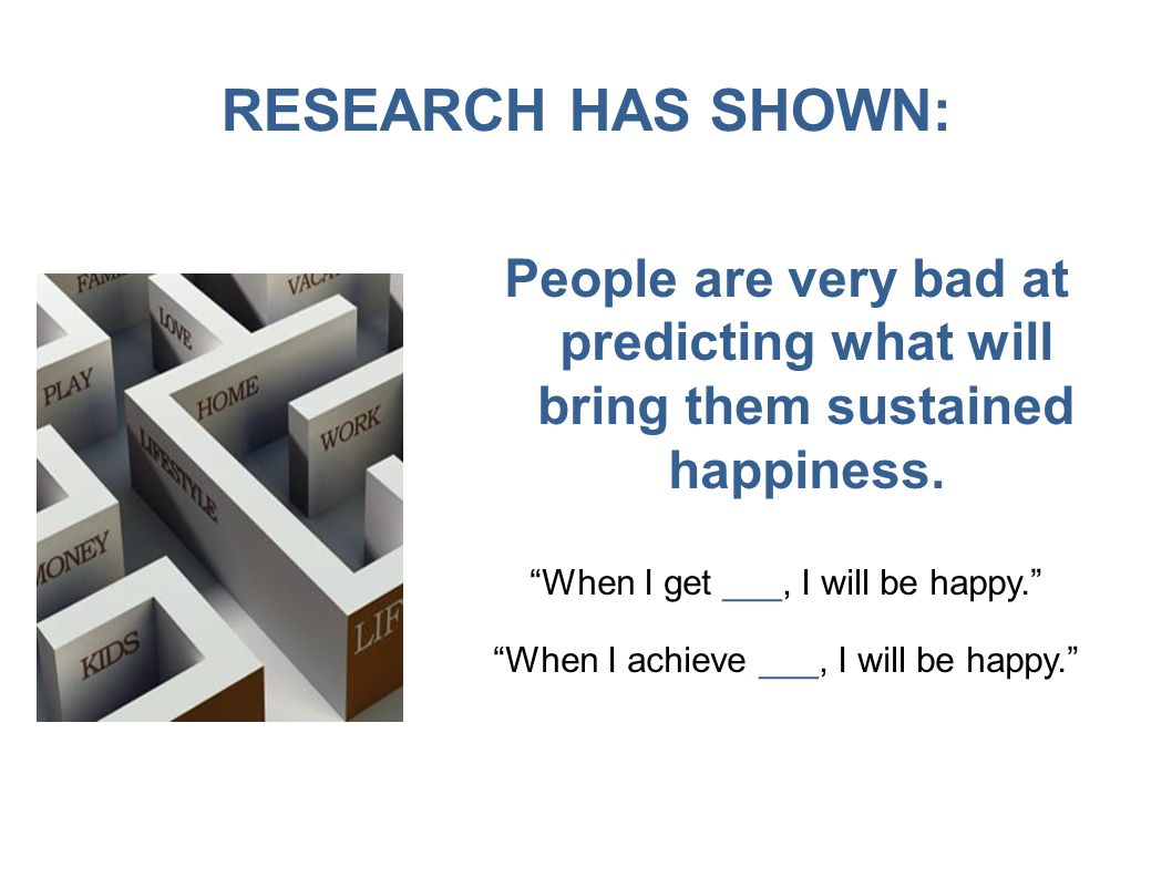 RESEARCH HAS SHOWN: People are very bad at predicting what will bring them sustained happiness.