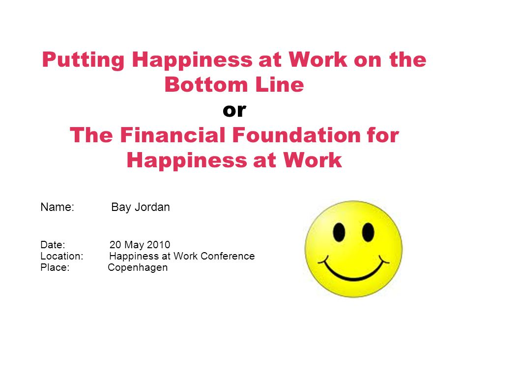 Putting Happiness at Work on the Bottom Line or The Financial Foundation for Happiness at Work Name: Bay Jordan Date: 20 May 2010 Location: Happiness at Work Conference Place: Copenhagen