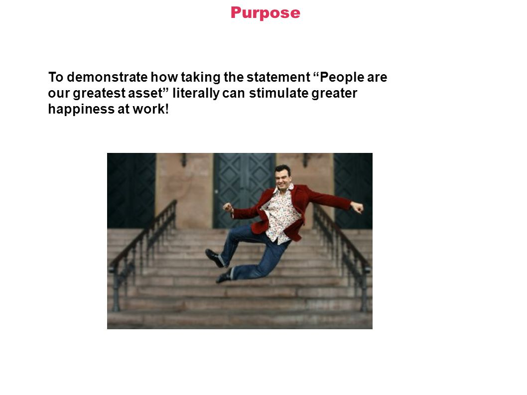 Purpose To demonstrate how taking the statement People are our greatest asset literally can stimulate greater happiness at work!