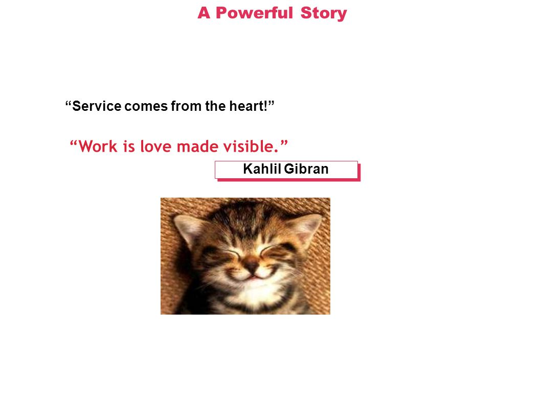 A Powerful Story Service comes from the heart! Work is love made visible. Kahlil Gibran