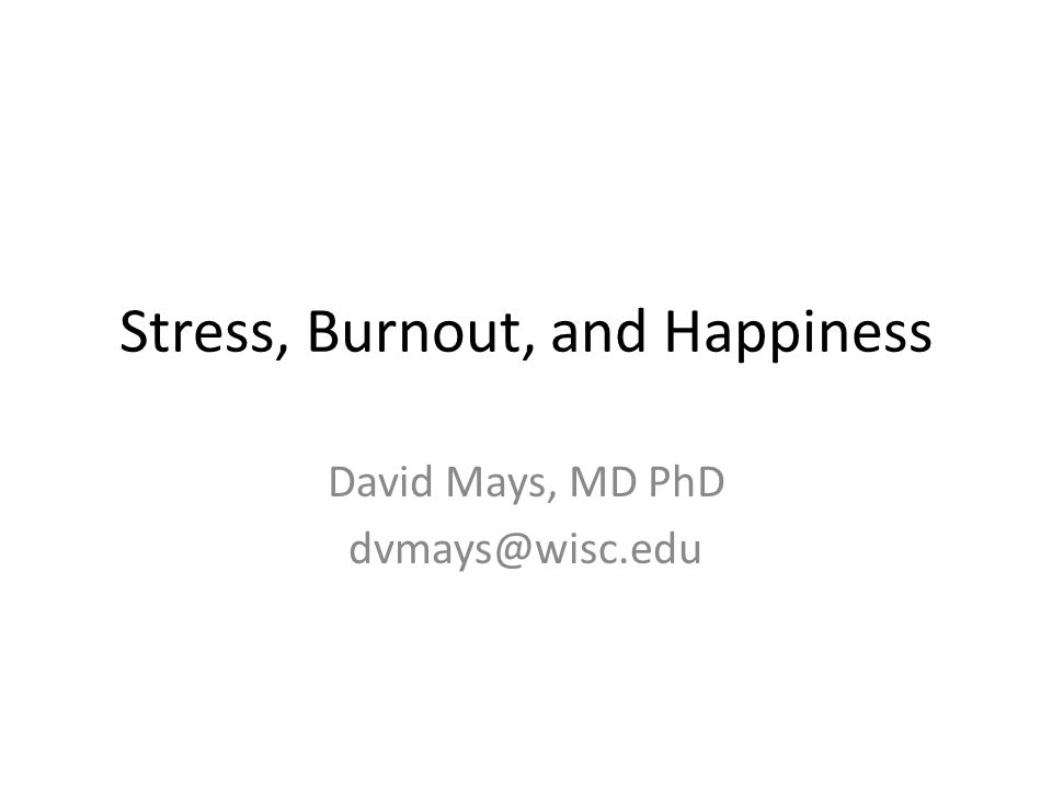 Stress, Burnout, and Happiness David Mays, MD PhD dvmays@wisc.edu