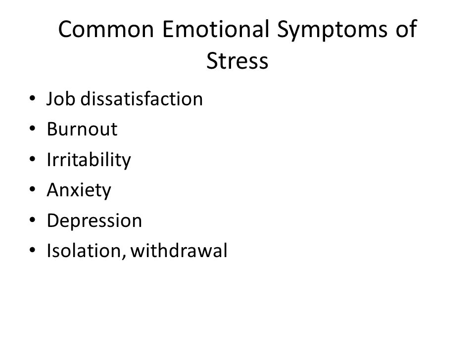 Common Emotional Symptoms of Stress Job dissatisfaction Burnout Irritability Anxiety Depression Isolation, withdrawal
