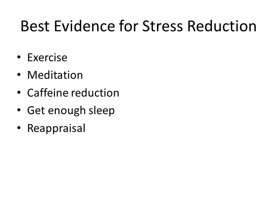 Best Evidence for Stress Reduction Exercise Meditation Caffeine reduction Get enough sleep Reappraisal