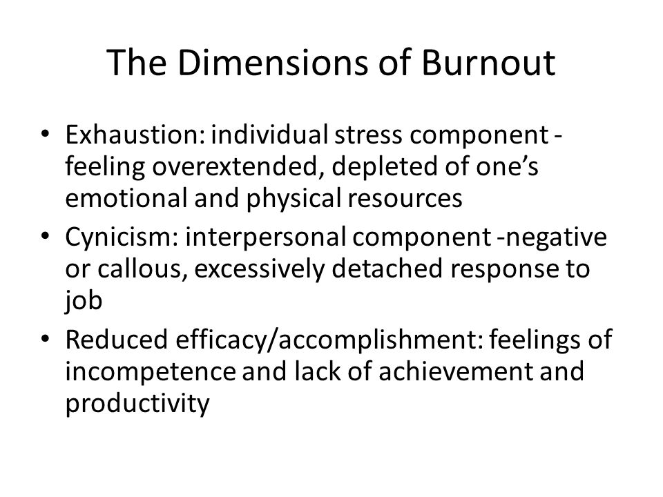 The Dimensions of Burnout Exhaustion: individual stress component - feeling overextended, depleted of one's emotional and physical resources Cynicism: interpersonal component -negative or callous, excessively detached response to job Reduced efficacy/accomplishment: feelings of incompetence and lack of achievement and productivity