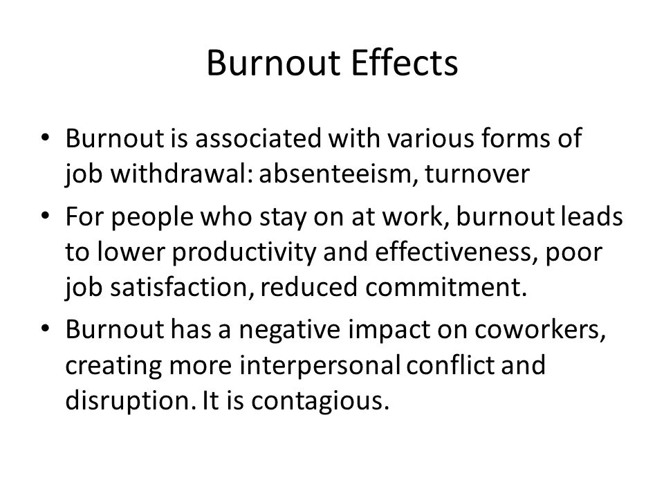 Burnout Effects Burnout is associated with various forms of job withdrawal: absenteeism, turnover For people who stay on at work, burnout leads to lower productivity and effectiveness, poor job satisfaction, reduced commitment.