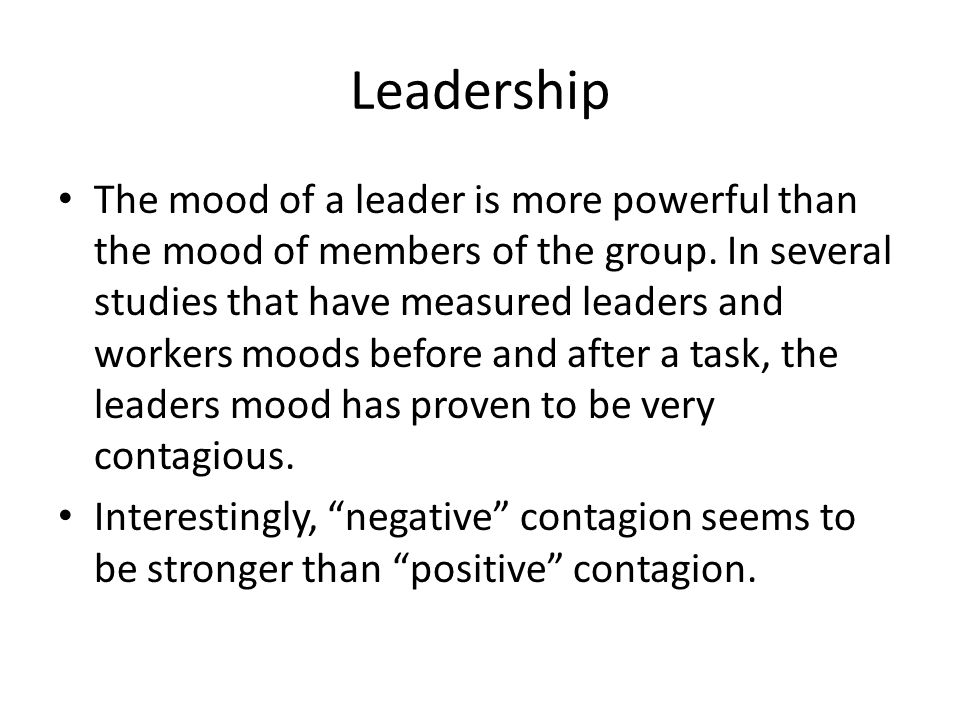 Leadership The mood of a leader is more powerful than the mood of members of the group.