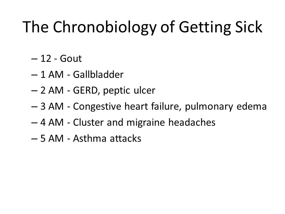 The Chronobiology of Getting Sick – 12 - Gout – 1 AM - Gallbladder – 2 AM - GERD, peptic ulcer – 3 AM - Congestive heart failure, pulmonary edema – 4 AM - Cluster and migraine headaches – 5 AM - Asthma attacks